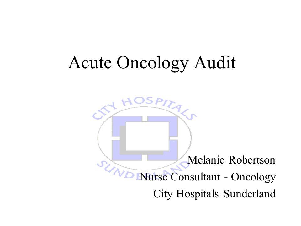 Acute Oncology Audit Melanie Robertson Nurse Consultant - Oncology City Hospitals Sunderland