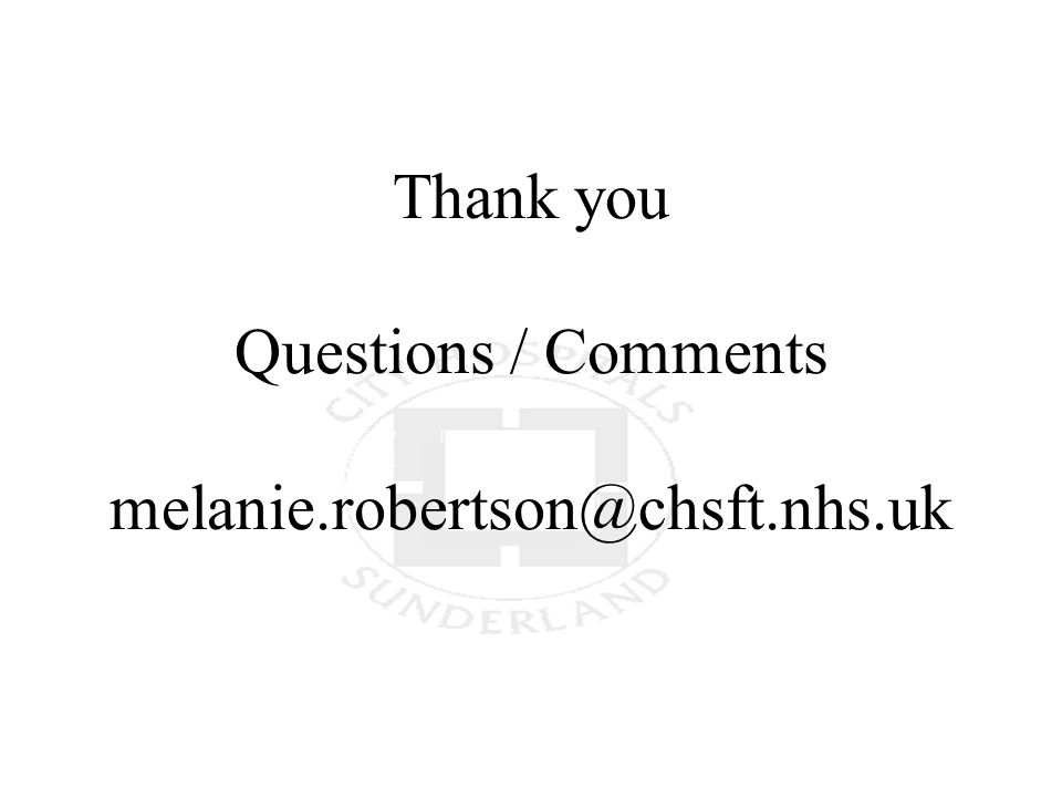 Thank you Questions / Comments melanie.robertson@chsft.nhs.uk