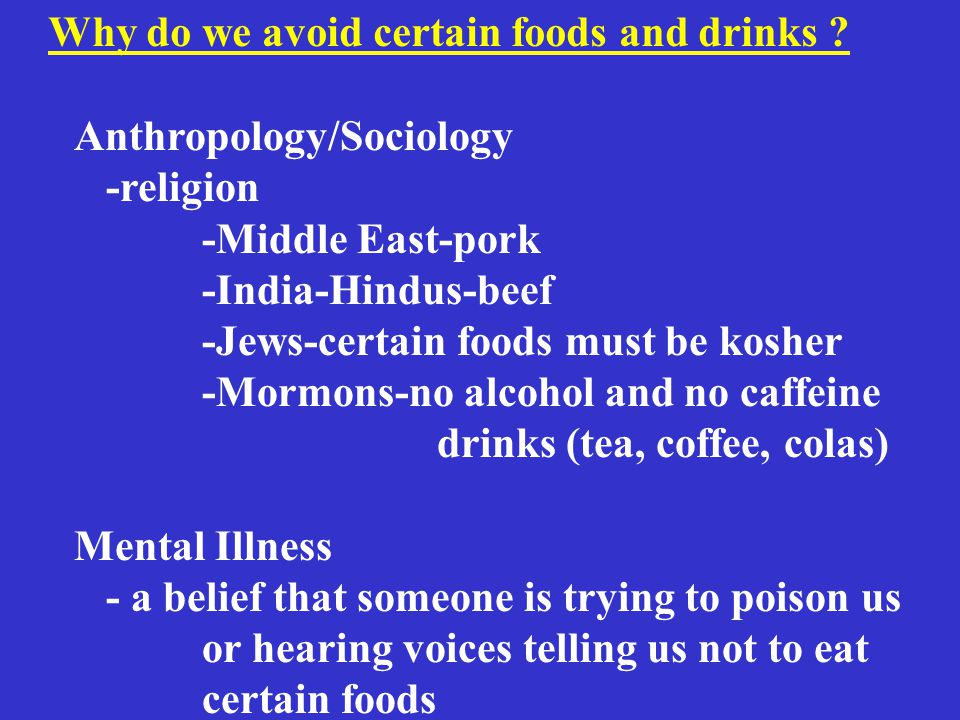 Anthropology/Sociology -religion -Middle East-pork -India-Hindus-beef -Jews-certain foods must be kosher -Mormons-no alcohol and no caffeine drinks (tea, coffee, colas) Mental Illness - a belief that someone is trying to poison us or hearing voices telling us not to eat certain foods Why do we avoid certain foods and drinks ?