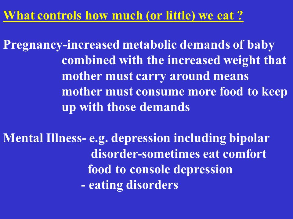 Pregnancy-increased metabolic demands of baby combined with the increased weight that mother must carry around means mother must consume more food to keep up with those demands Mental Illness- e.g.