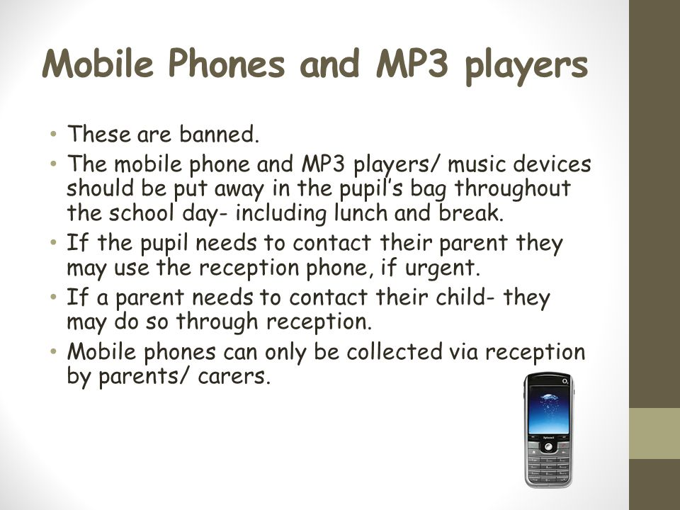 Mobile Phones and MP3 players These are banned.