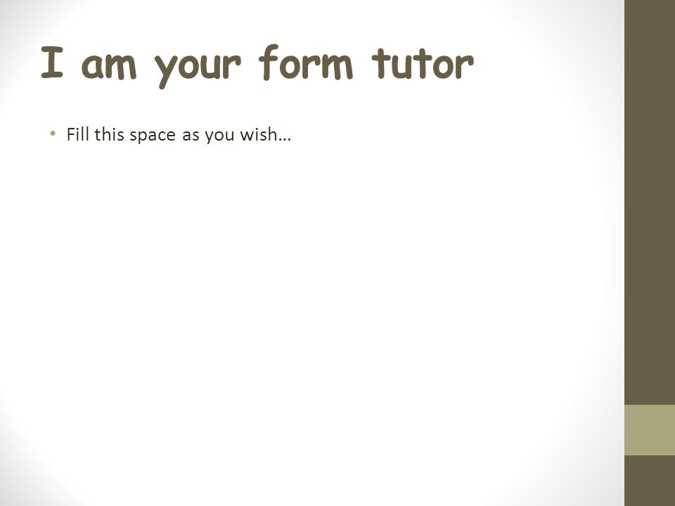 I am your form tutor Fill this space as you wish…