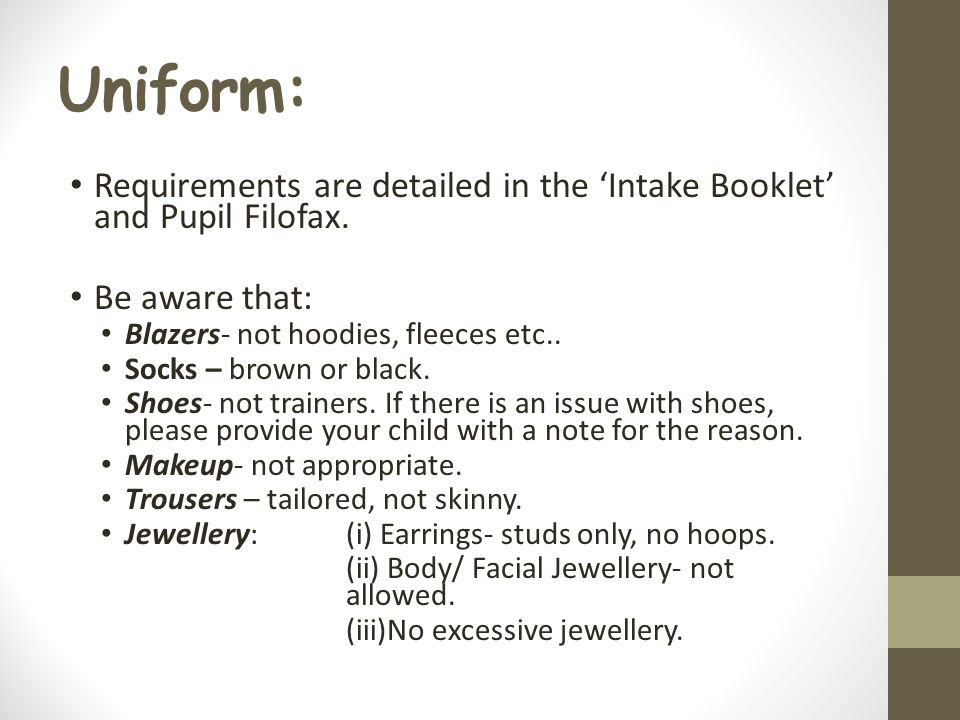 Uniform: Requirements are detailed in the 'Intake Booklet' and Pupil Filofax.