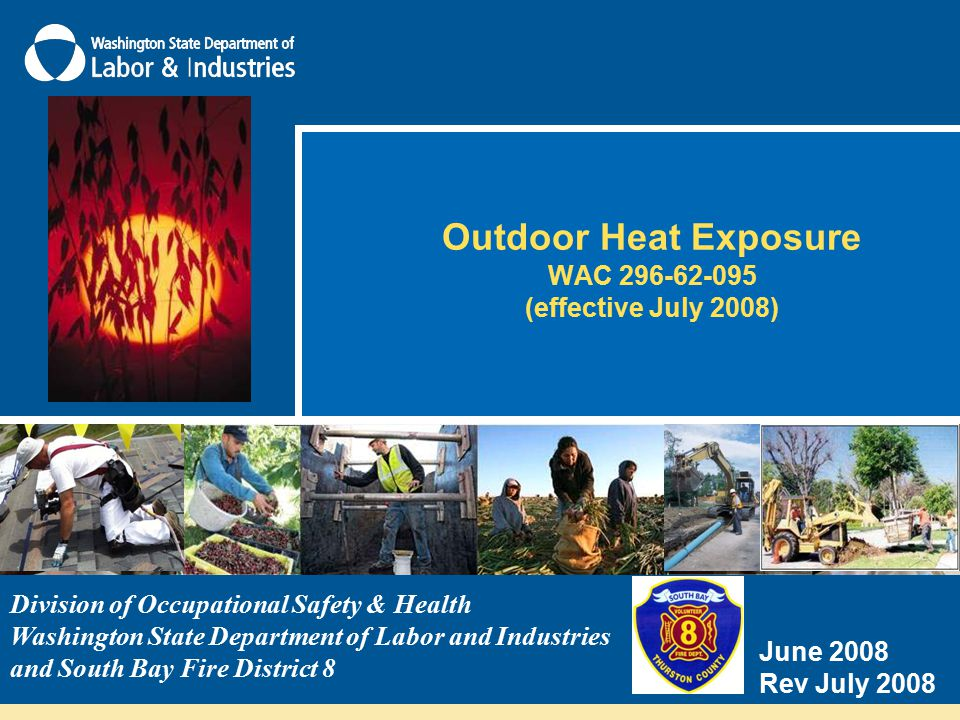 Outdoor Heat Exposure WAC 296-62-095 (effective July 2008) Division of Occupational Safety & Health Washington State Department of Labor and Industries and South Bay Fire District 8 June 2008 Rev July 2008