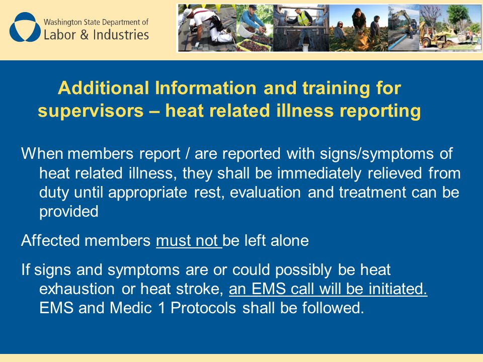 Additional Information and training for supervisors – heat related illness reporting When members report / are reported with signs/symptoms of heat related illness, they shall be immediately relieved from duty until appropriate rest, evaluation and treatment can be provided Affected members must not be left alone If signs and symptoms are or could possibly be heat exhaustion or heat stroke, an EMS call will be initiated.