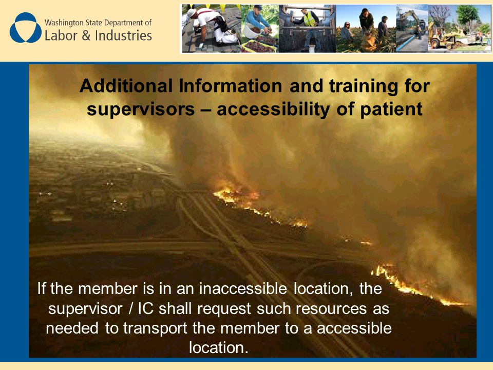 Additional Information and training for supervisors – accessibility of patient If the member is in an inaccessible location, the supervisor / IC shall request such resources as needed to transport the member to a accessible location.
