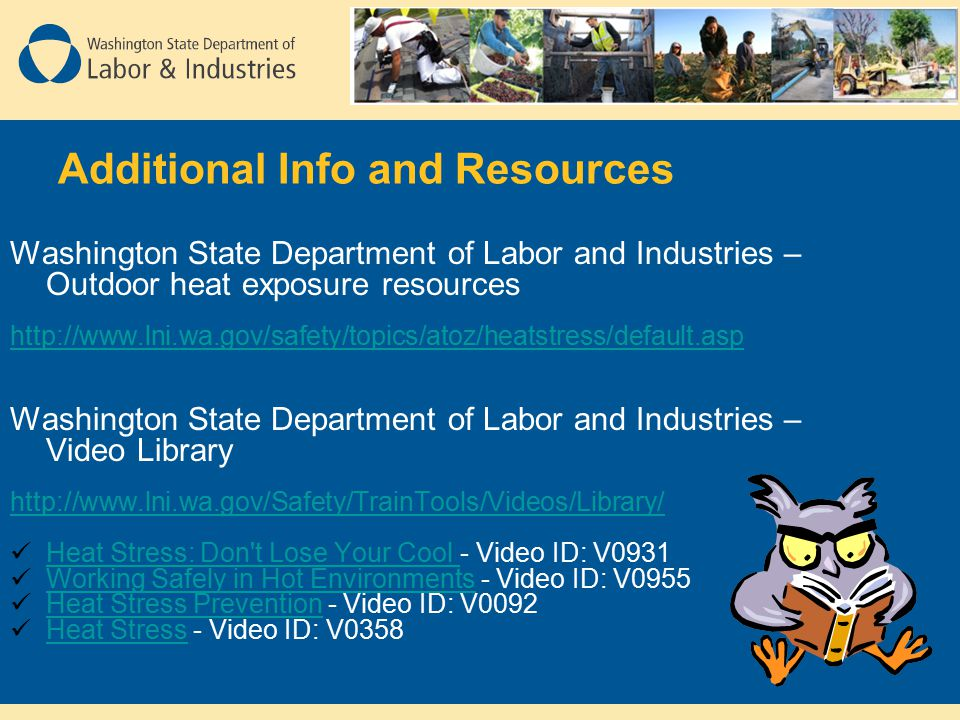 Washington State Department of Labor and Industries – Outdoor heat exposure resources http://www.lni.wa.gov/safety/topics/atoz/heatstress/default.asp Washington State Department of Labor and Industries – Video Library http://www.lni.wa.gov/Safety/TrainTools/Videos/Library/ Heat Stress: Don t Lose Your Cool - Video ID: V0931 Heat Stress: Don t Lose Your Cool Working Safely in Hot Environments - Video ID: V0955 Working Safely in Hot Environments Heat Stress Prevention - Video ID: V0092 Heat Stress Prevention Heat Stress - Video ID: V0358 Heat Stress
