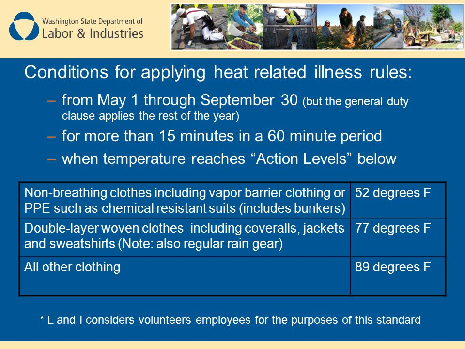Conditions for applying heat related illness rules: –from May 1 through September 30 (but the general duty clause applies the rest of the year) –for more than 15 minutes in a 60 minute period –when temperature reaches Action Levels below Non-breathing clothes including vapor barrier clothing or PPE such as chemical resistant suits (includes bunkers) 52 degrees F Double-layer woven clothes including coveralls, jackets and sweatshirts (Note: also regular rain gear) 77 degrees F All other clothing89 degrees F * L and I considers volunteers employees for the purposes of this standard