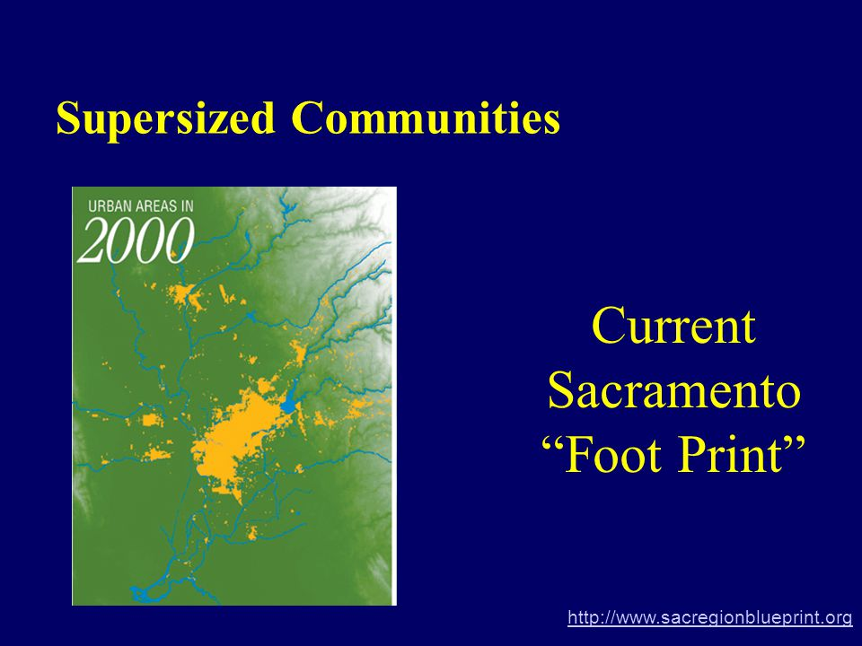 Current Sacramento Foot Print Supersized Communities http://www.sacregionblueprint.org