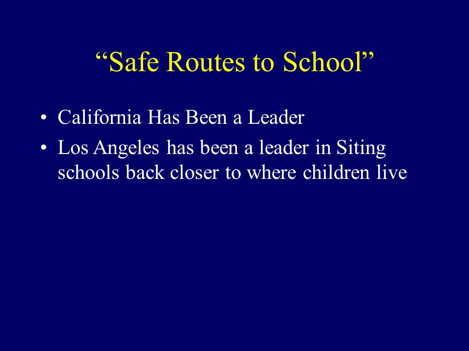 Safe Routes to School California Has Been a Leader Los Angeles has been a leader in Siting schools back closer to where children live