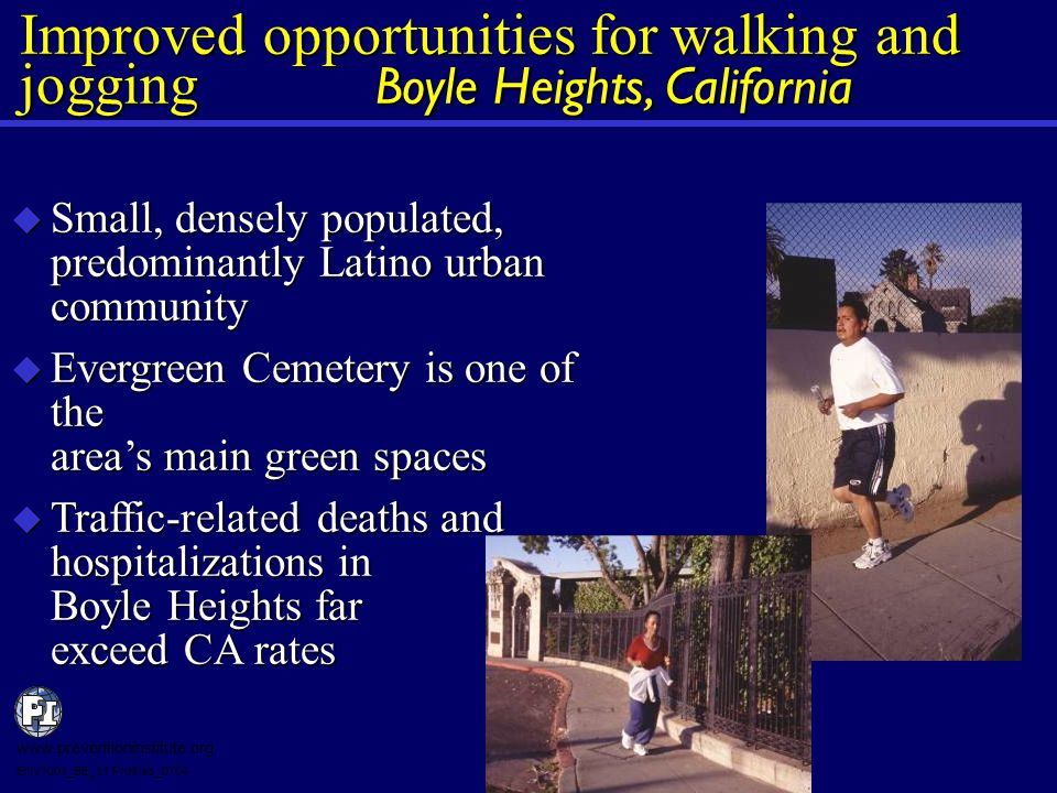  Small, densely populated, predominantly Latino urban community  Evergreen Cemetery is one of the area's main green spaces  Traffic-related deaths and hospitalizations in Boyle Heights far exceed CA rates Improved opportunities for walking and jogging Boyle Heights, California www.preventioninstitute.org ENV1001_BE_11 Profiles_0704