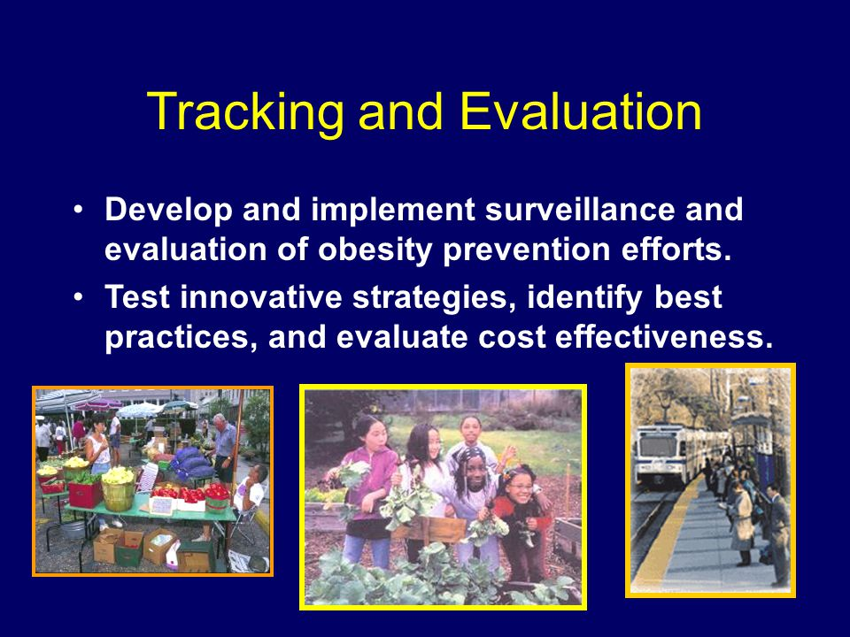 Tracking and Evaluation Develop and implement surveillance and evaluation of obesity prevention efforts.