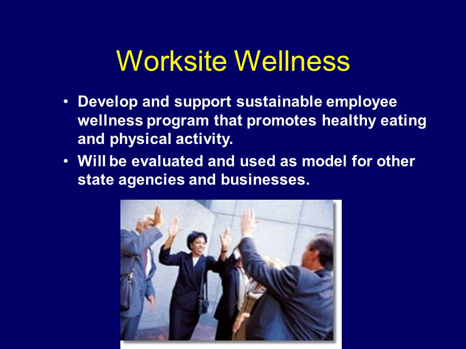 Worksite Wellness Develop and support sustainable employee wellness program that promotes healthy eating and physical activity.