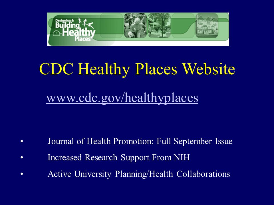 CDC Healthy Places Website www.cdc.gov/healthyplaces Journal of Health Promotion: Full September Issue Increased Research Support From NIH Active University Planning/Health Collaborations