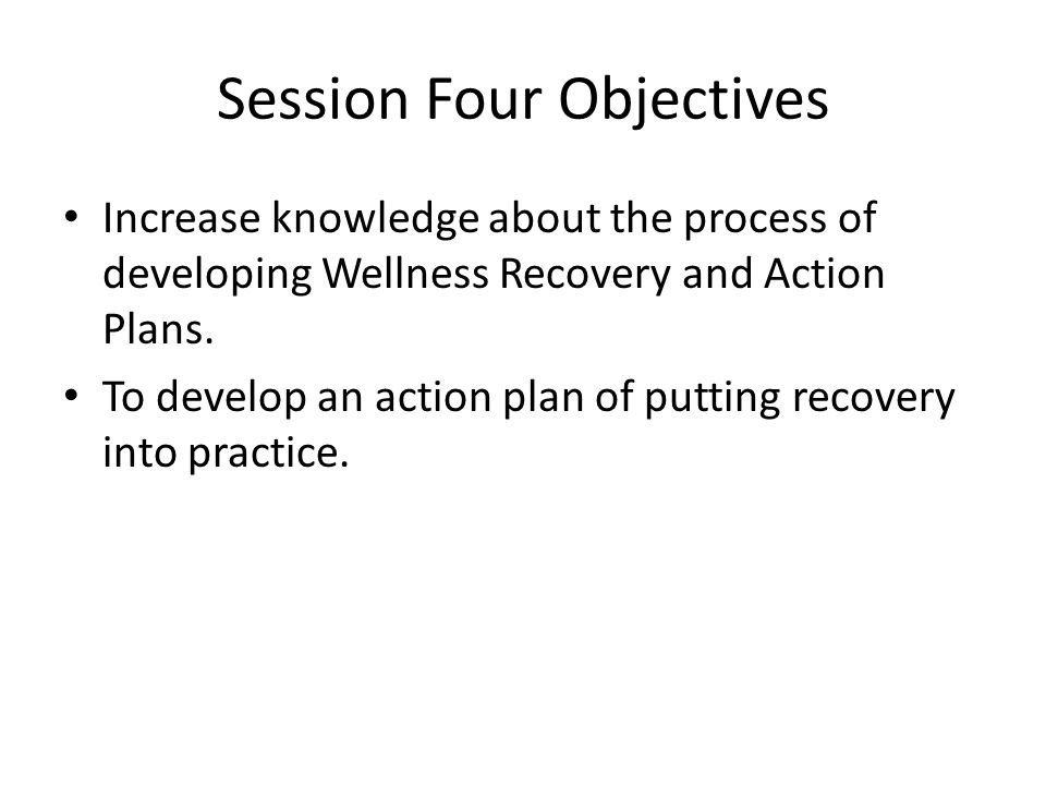 Session Four Objectives Increase knowledge about the process of developing Wellness Recovery and Action Plans.