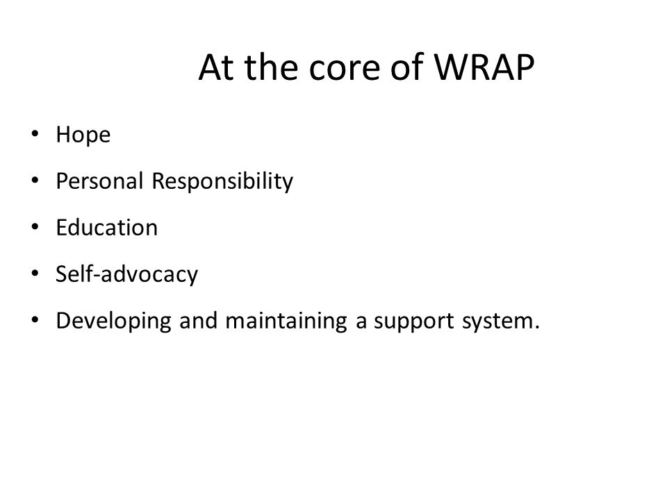 At the core of WRAP Hope Personal Responsibility Education Self-advocacy Developing and maintaining a support system.