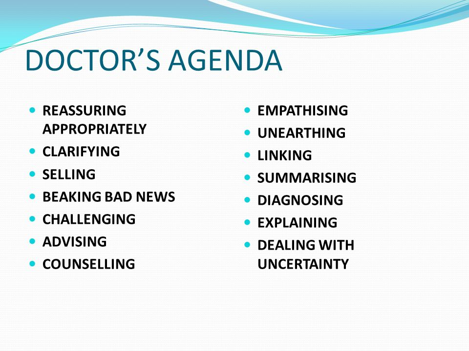 DOCTOR'S AGENDA REASSURING APPROPRIATELY CLARIFYING SELLING BEAKING BAD NEWS CHALLENGING ADVISING COUNSELLING EMPATHISING UNEARTHING LINKING SUMMARISING DIAGNOSING EXPLAINING DEALING WITH UNCERTAINTY