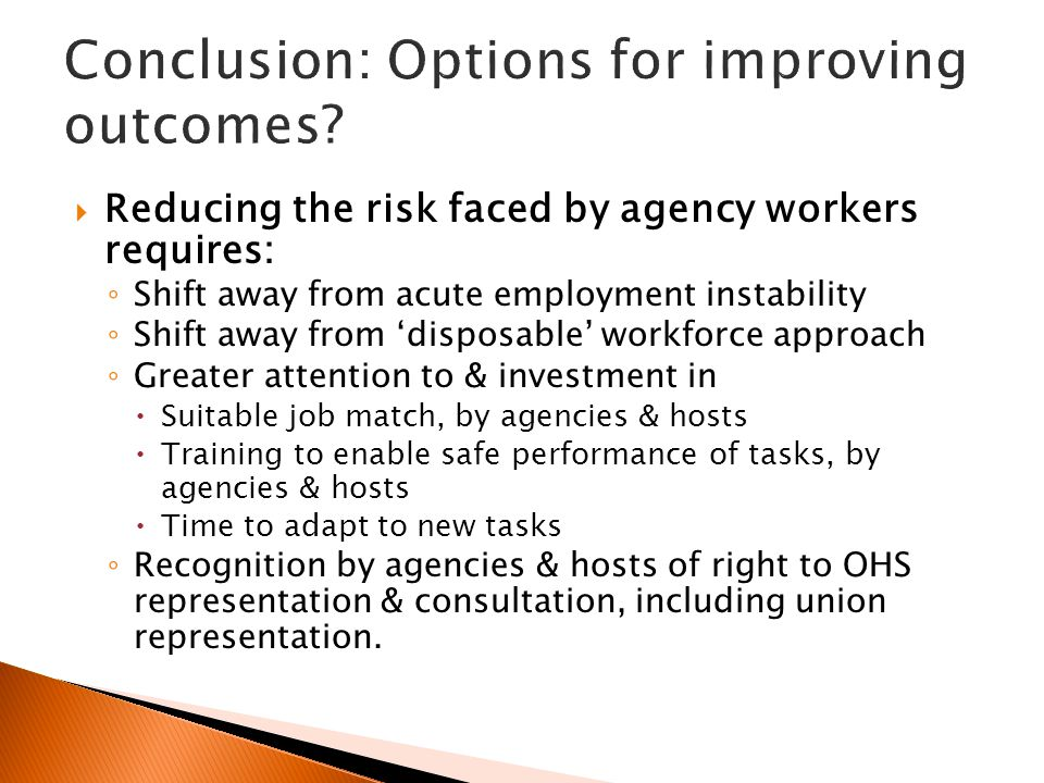 Reducing the risk faced by agency workers requires: ◦ Shift away from acute employment instability ◦ Shift away from 'disposable' workforce approach ◦ Greater attention to & investment in  Suitable job match, by agencies & hosts  Training to enable safe performance of tasks, by agencies & hosts  Time to adapt to new tasks ◦ Recognition by agencies & hosts of right to OHS representation & consultation, including union representation.