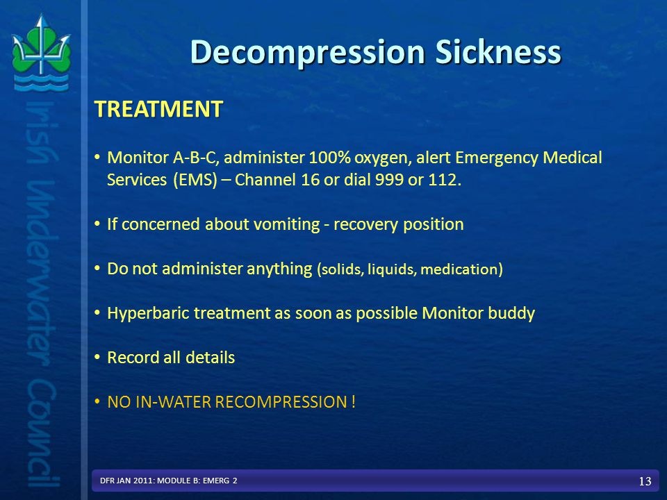 Decompression Sickness 13TREATMENT Monitor A-B-C, administer 100% oxygen, alert Emergency Medical Services (EMS) – Channel 16 or dial 999 or 112.