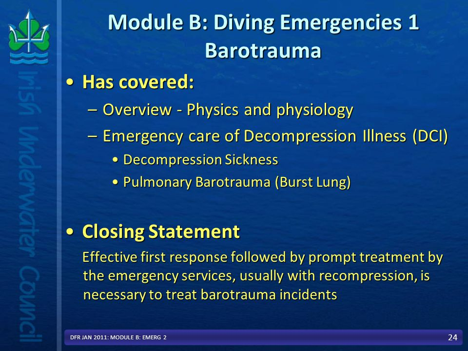 Module B: Diving Emergencies 1 Barotrauma Has covered:Has covered: –Overview - Physics and physiology –Emergency care of Decompression Illness (DCI) Decompression SicknessDecompression Sickness Pulmonary Barotrauma (Burst Lung)Pulmonary Barotrauma (Burst Lung) Closing StatementClosing Statement Effective first response followed by prompt treatment by the emergency services, usually with recompression, is necessary to treat barotrauma incidents 24 DFR JAN 2011: MODULE B: EMERG 2