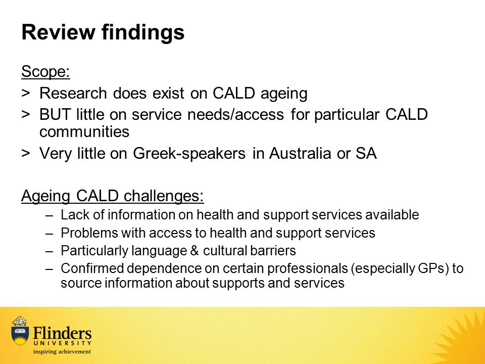 Review findings Scope: >Research does exist on CALD ageing >BUT little on service needs/access for particular CALD communities >Very little on Greek-s