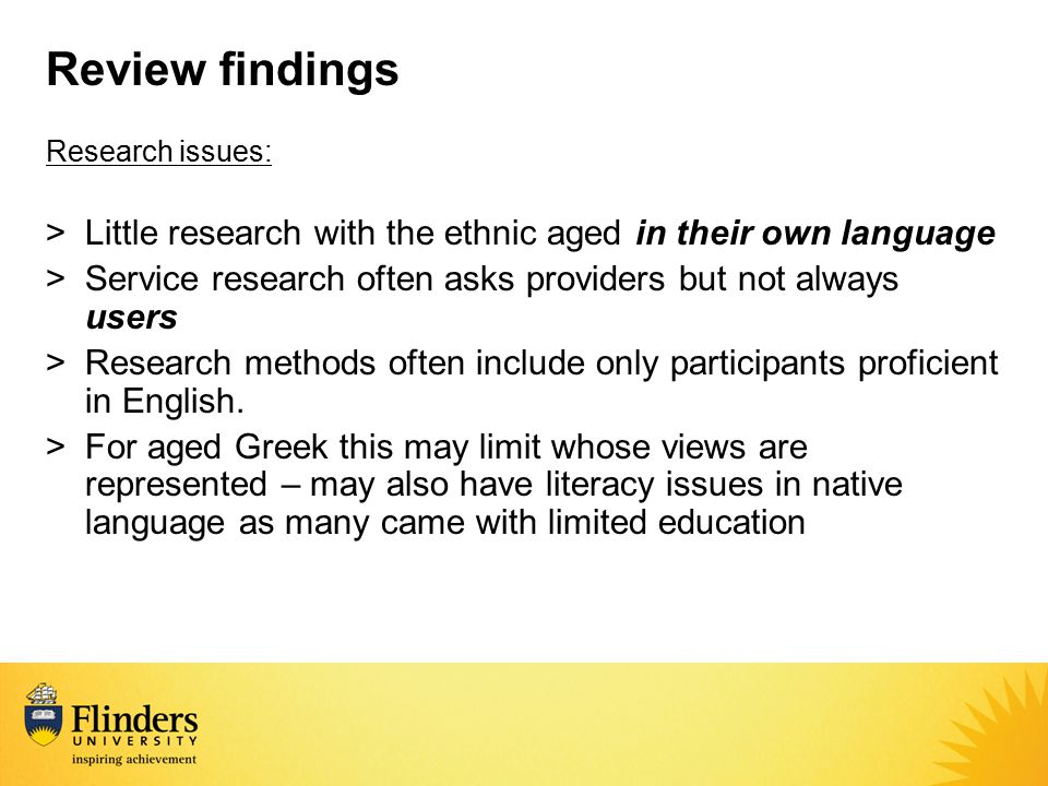 Review findings Research issues: >Little research with the ethnic aged in their own language >Service research often asks providers but not always use