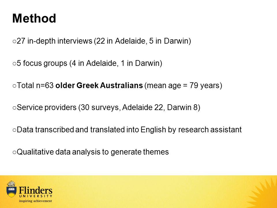 Method ○27 in-depth interviews (22 in Adelaide, 5 in Darwin) ○5 focus groups (4 in Adelaide, 1 in Darwin) ○Total n=63 older Greek Australians (mean ag