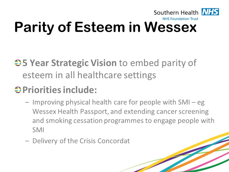 Parity of Esteem in Wessex 5 Year Strategic Vision to embed parity of esteem in all healthcare settings Priorities include: –Improving physical health care for people with SMI – eg Wessex Health Passport, and extending cancer screening and smoking cessation programmes to engage people with SMI –Delivery of the Crisis Concordat