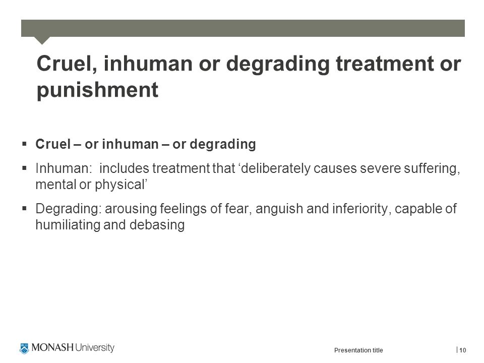 Cruel, inhuman or degrading treatment or punishment  Cruel – or inhuman – or degrading  Inhuman: includes treatment that 'deliberately causes severe