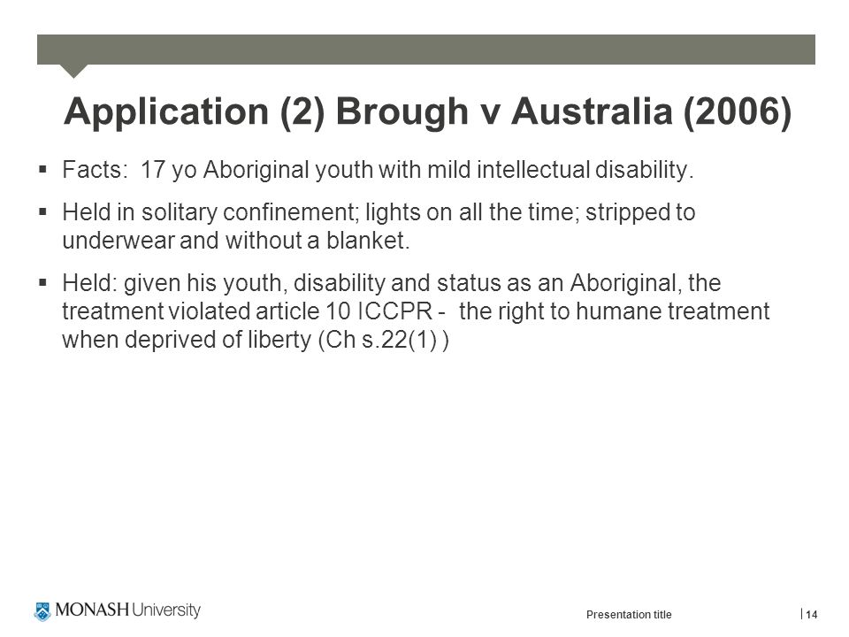 Application (2) Brough v Australia (2006)  Facts: 17 yo Aboriginal youth with mild intellectual disability.  Held in solitary confinement; lights on