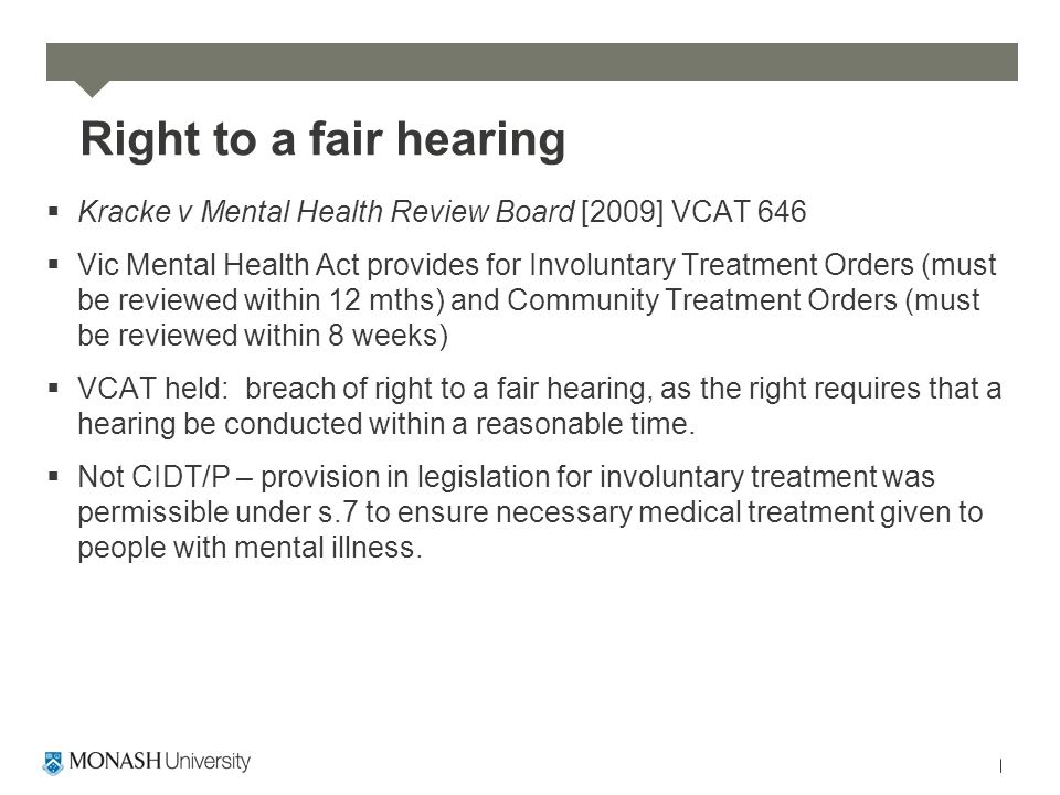 Right to a fair hearing  Kracke v Mental Health Review Board [2009] VCAT 646  Vic Mental Health Act provides for Involuntary Treatment Orders (must be reviewed within 12 mths) and Community Treatment Orders (must be reviewed within 8 weeks)  VCAT held: breach of right to a fair hearing, as the right requires that a hearing be conducted within a reasonable time.