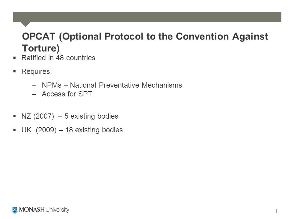 OPCAT (Optional Protocol to the Convention Against Torture)  Ratified in 48 countries  Requires: –NPMs – National Preventative Mechanisms –Access for SPT  NZ (2007) – 5 existing bodies  UK (2009) – 18 existing bodies