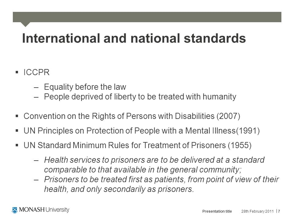 International and national standards  ICCPR –Equality before the law –People deprived of liberty to be treated with humanity  Convention on the Rights of Persons with Disabilities (2007)  UN Principles on Protection of People with a Mental Illness(1991)  UN Standard Minimum Rules for Treatment of Prisoners (1955) –Health services to prisoners are to be delivered at a standard comparable to that available in the general community; –Prisoners to be treated first as patients, from point of view of their health, and only secondarily as prisoners.