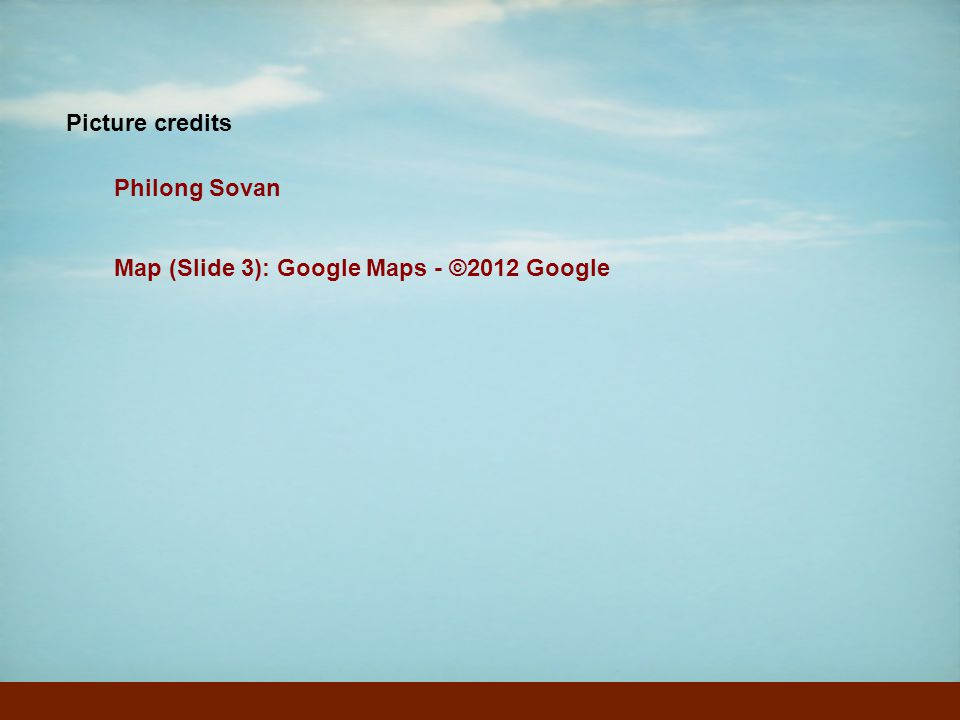 Picture credits Philong Sovan Map (Slide 3): Google Maps - ©2012 Google