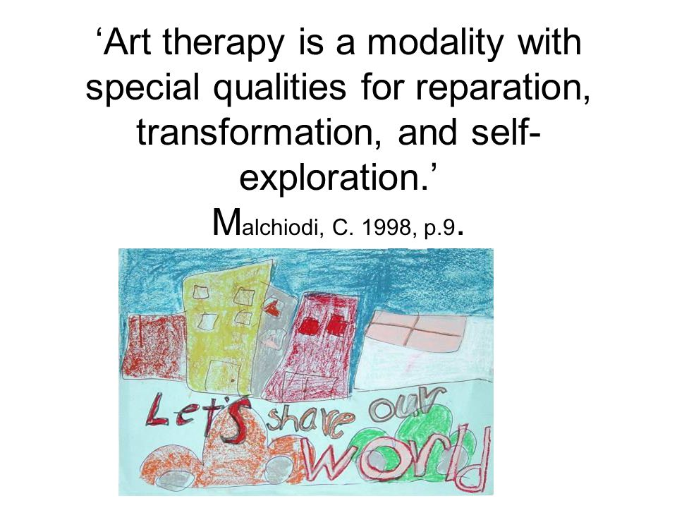 'Art therapy is a modality with special qualities for reparation, transformation, and self- exploration.' M alchiodi, C.
