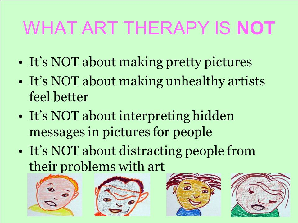 WHAT ART THERAPY IS NOT It's NOT about making pretty pictures It's NOT about making unhealthy artists feel better It's NOT about interpreting hidden messages in pictures for people It's NOT about distracting people from their problems with art