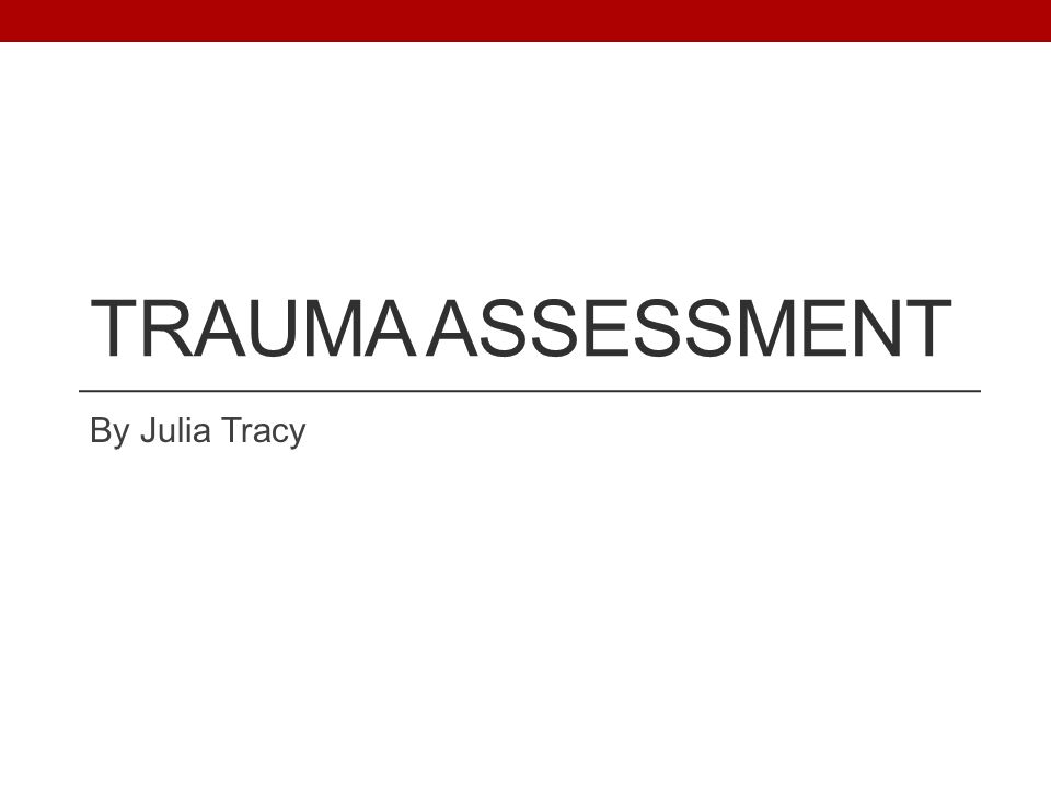 TRAUMA ASSESSMENT By Julia Tracy