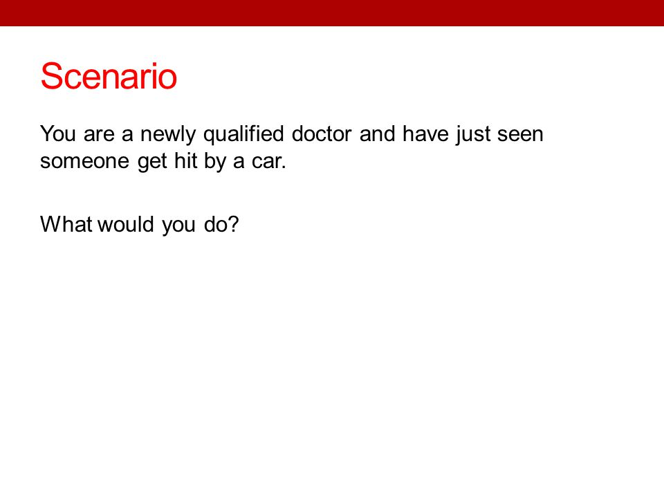 Scenario You are a newly qualified doctor and have just seen someone get hit by a car. What would you do?