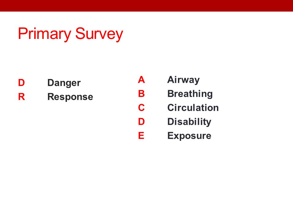 Primary Survey D Danger R Response A Airway B Breathing C Circulation D Disability E Exposure
