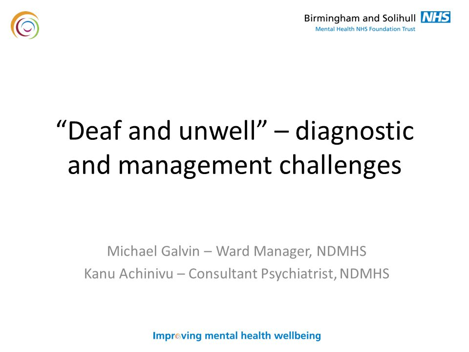 Deaf and unwell – diagnostic and management challenges Michael Galvin – Ward Manager, NDMHS Kanu Achinivu – Consultant Psychiatrist, NDMHS