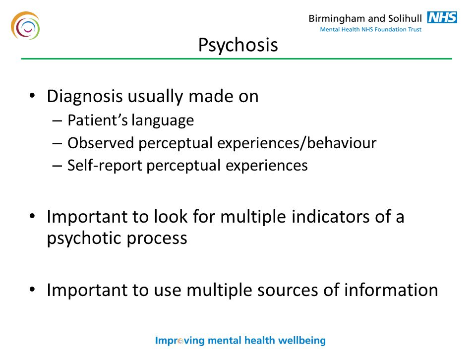 Psychosis Diagnosis usually made on – Patient's language – Observed perceptual experiences/behaviour – Self-report perceptual experiences Important to look for multiple indicators of a psychotic process Important to use multiple sources of information