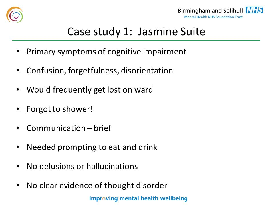 Case study 1: Jasmine Suite Primary symptoms of cognitive impairment Confusion, forgetfulness, disorientation Would frequently get lost on ward Forgot to shower.