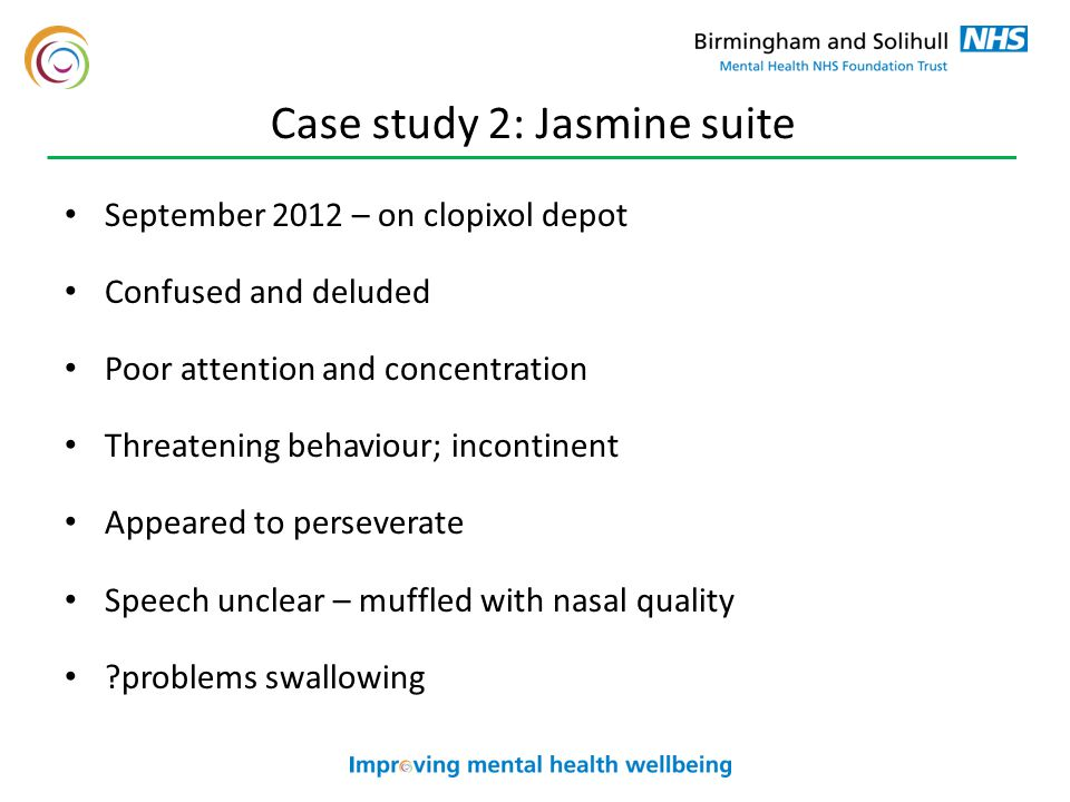 Case study 2: Jasmine suite September 2012 – on clopixol depot Confused and deluded Poor attention and concentration Threatening behaviour; incontinent Appeared to perseverate Speech unclear – muffled with nasal quality problems swallowing