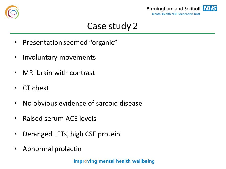 Case study 2 Presentation seemed organic Involuntary movements MRI brain with contrast CT chest No obvious evidence of sarcoid disease Raised serum ACE levels Deranged LFTs, high CSF protein Abnormal prolactin
