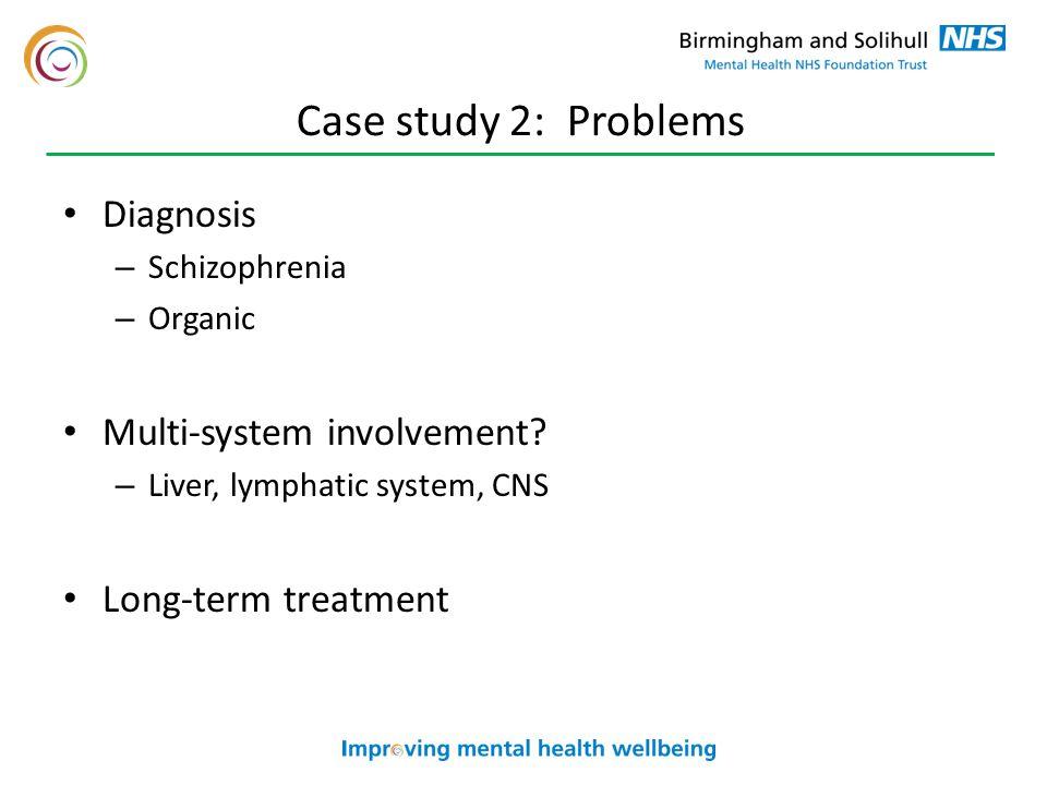 Case study 2: Problems Diagnosis – Schizophrenia – Organic Multi-system involvement.