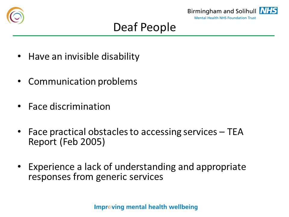 Deaf People Have an invisible disability Communication problems Face discrimination Face practical obstacles to accessing services – TEA Report (Feb 2005) Experience a lack of understanding and appropriate responses from generic services
