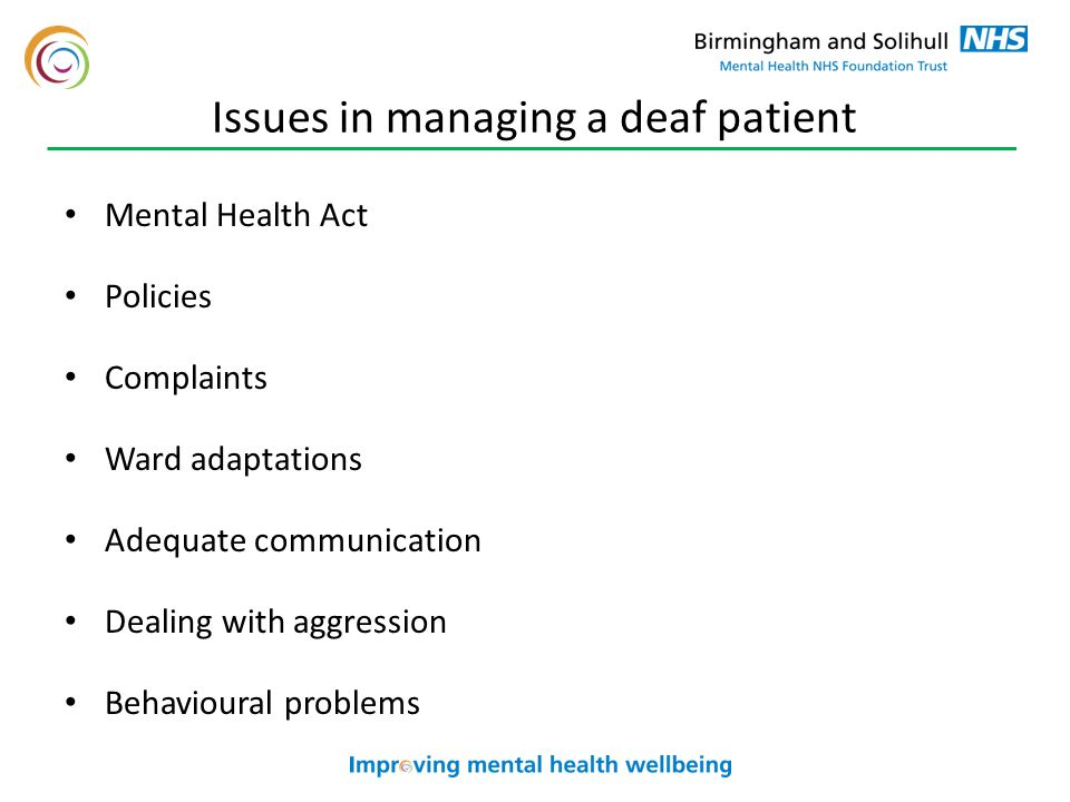 Issues in managing a deaf patient Mental Health Act Policies Complaints Ward adaptations Adequate communication Dealing with aggression Behavioural problems