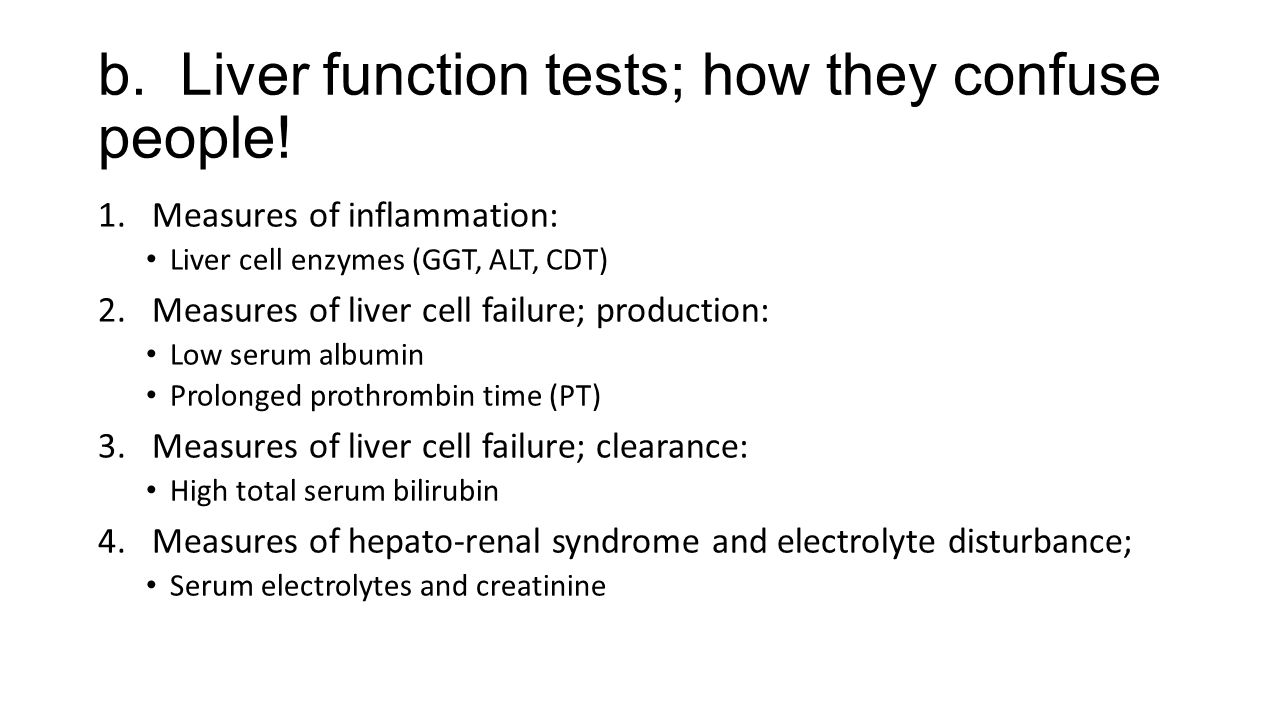 b. Liver function tests; how they confuse people! 1.Measures of inflammation: Liver cell enzymes (GGT, ALT, CDT) 2.Measures of liver cell failure; pro