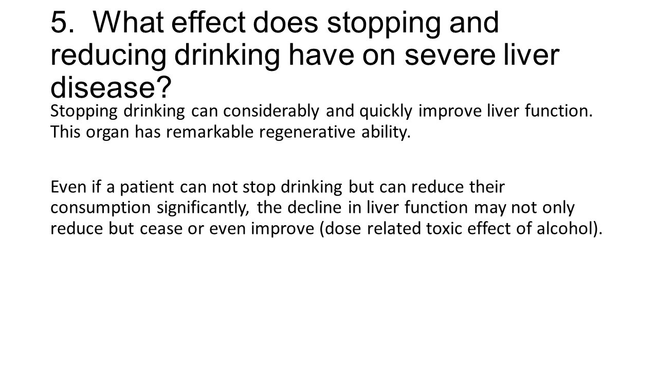 5. What effect does stopping and reducing drinking have on severe liver disease? Stopping drinking can considerably and quickly improve liver function