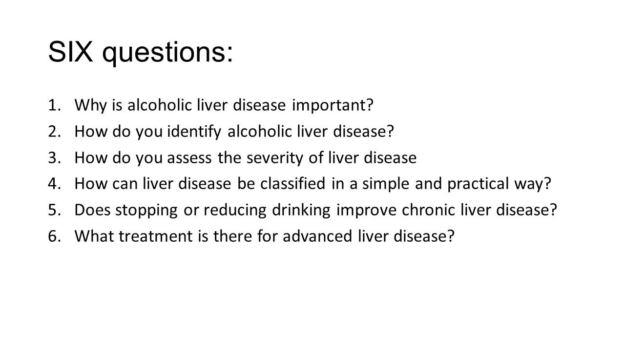 SIX questions: 1.Why is alcoholic liver disease important? 2.How do you identify alcoholic liver disease? 3.How do you assess the severity of liver di